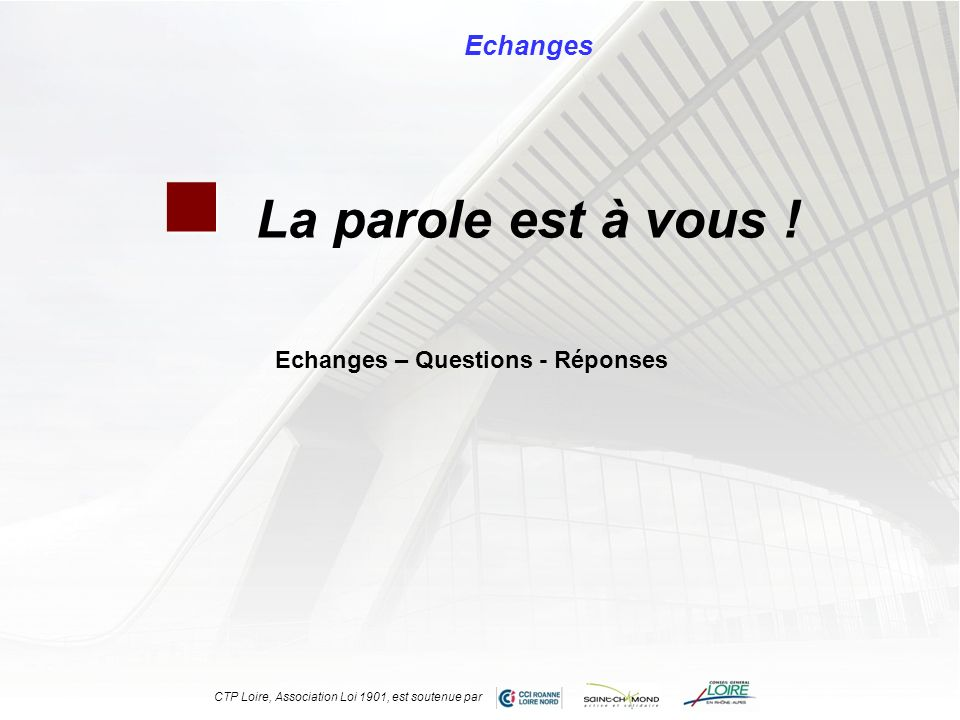 La parole est à vous ! Echanges CTP Loire, Association Loi 1901, est soutenue par Echanges – Questions - Réponses