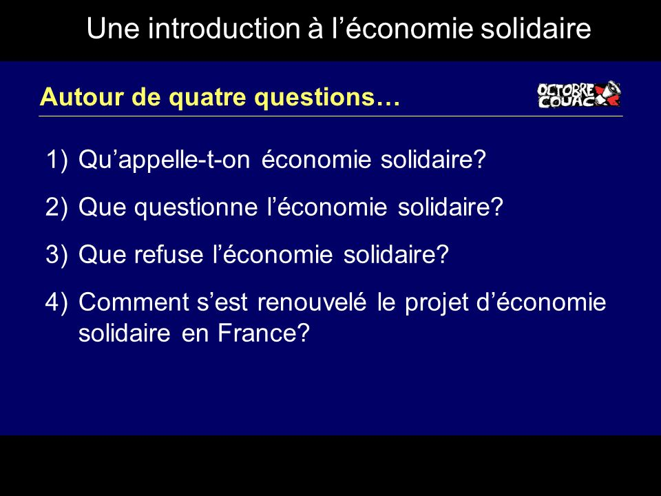 Une introduction à léconomie solidaire Autour de quatre questions… 1)Quappelle-t-on économie solidaire? 2)Que questionne léconomie solidaire? 3)Que re