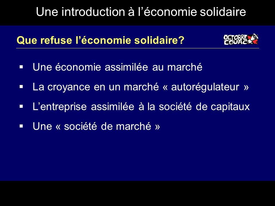 Une introduction à léconomie solidaire Que refuse léconomie solidaire? Une économie assimilée au marché La croyance en un marché « autorégulateur » Le