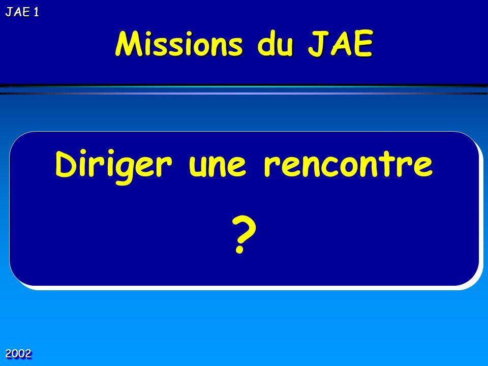 D iriger une rencontre ? D iriger une rencontre ? Missions du JAE 20022002 JAE 1