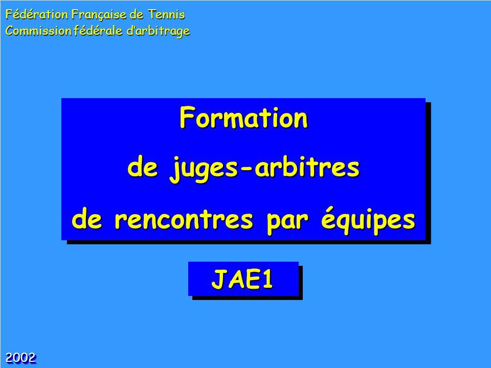 Formation de juges-arbitres de rencontres par équipes Formation de juges-arbitres de rencontres par équipes 20022002 Fédération Française de Tennis Commission fédérale darbitrage JAE1JAE1