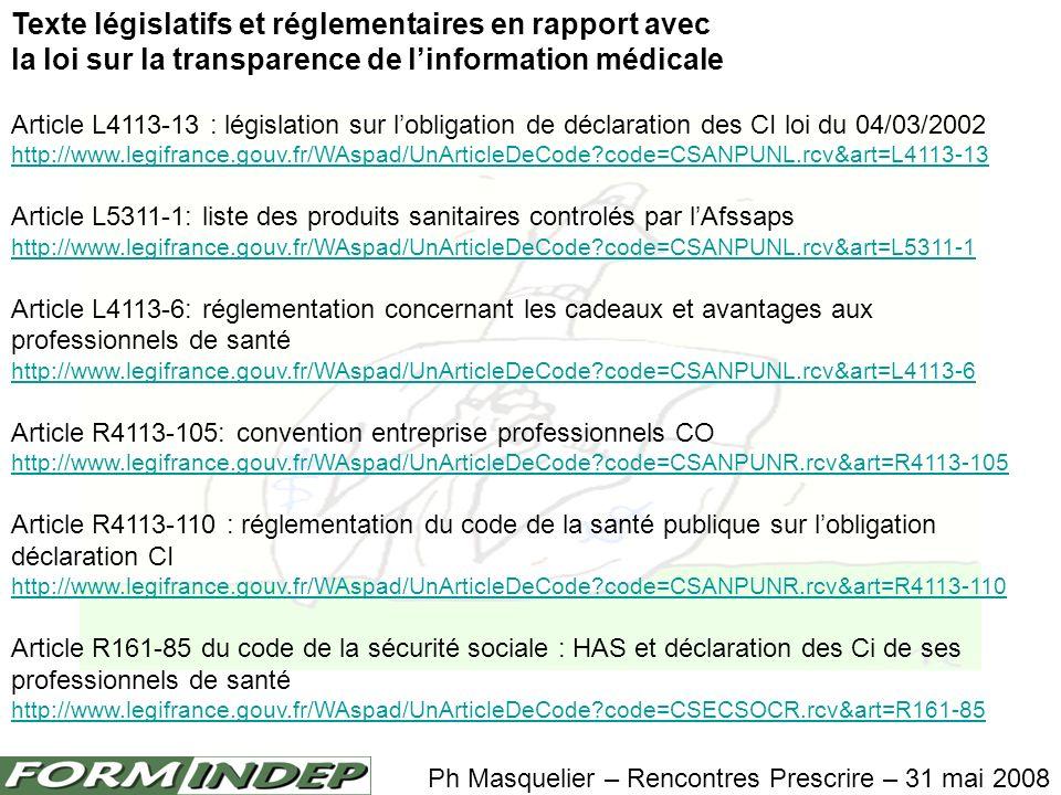 Texte législatifs et réglementaires en rapport avec la loi sur la transparence de linformation médicale Article L4113-13 : législation sur lobligation de déclaration des CI loi du 04/03/2002 http://www.legifrance.gouv.fr/WAspad/UnArticleDeCode code=CSANPUNL.rcv&art=L4113-13 Article L5311-1: liste des produits sanitaires controlés par lAfssaps http://www.legifrance.gouv.fr/WAspad/UnArticleDeCode code=CSANPUNL.rcv&art=L5311-1 Article L4113-6: réglementation concernant les cadeaux et avantages aux professionnels de santé http://www.legifrance.gouv.fr/WAspad/UnArticleDeCode code=CSANPUNL.rcv&art=L4113-6 Article R4113-105: convention entreprise professionnels CO http://www.legifrance.gouv.fr/WAspad/UnArticleDeCode code=CSANPUNR.rcv&art=R4113-105 Article R4113-110 : réglementation du code de la santé publique sur lobligation déclaration CI http://www.legifrance.gouv.fr/WAspad/UnArticleDeCode code=CSANPUNR.rcv&art=R4113-110 Article R161-85 du code de la sécurité sociale : HAS et déclaration des Ci de ses professionnels de santé http://www.legifrance.gouv.fr/WAspad/UnArticleDeCode code=CSECSOCR.rcv&art=R161-85 Ph Masquelier – Rencontres Prescrire – 31 mai 2008