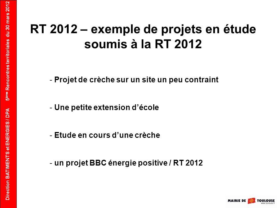 Direction BATIMENTS et ENERGIES / DPA 5 ème Rencontres territoriales du 30 mars 2012 RT 2012 – exemple de projets en étude soumis à la RT 2012 - Proje