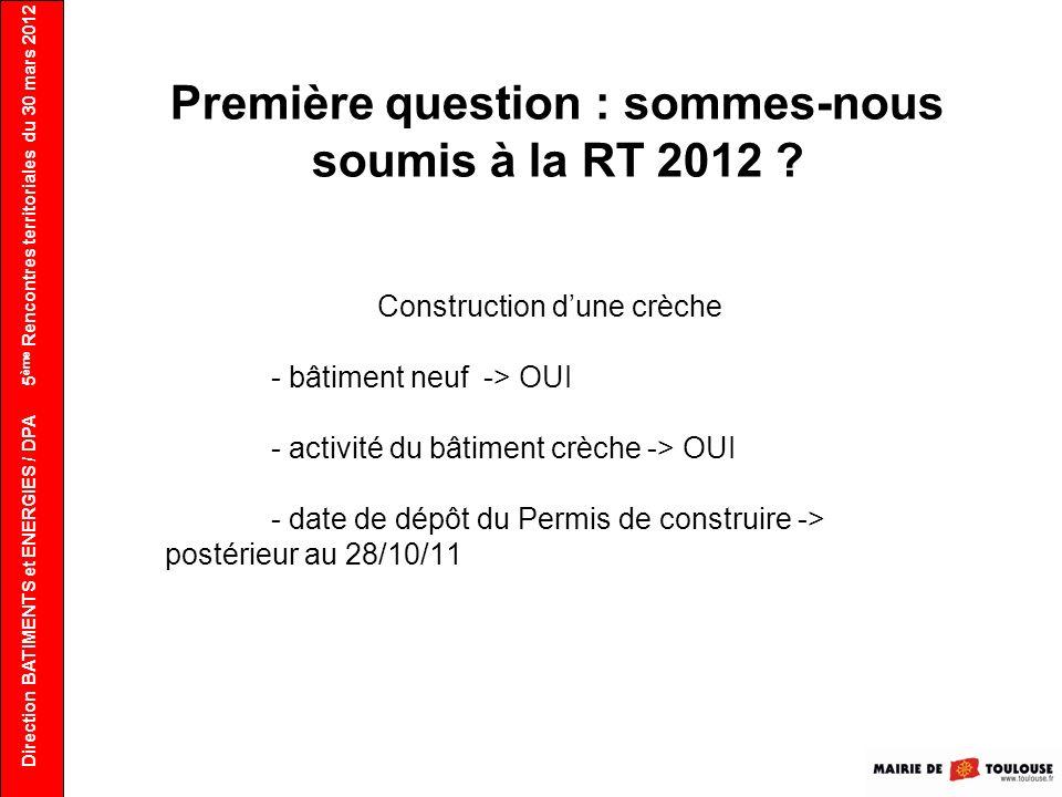 Direction BATIMENTS et ENERGIES / DPA Première question : sommes-nous soumis à la RT 2012 ? Construction dune crèche - bâtiment neuf -> OUI - activité
