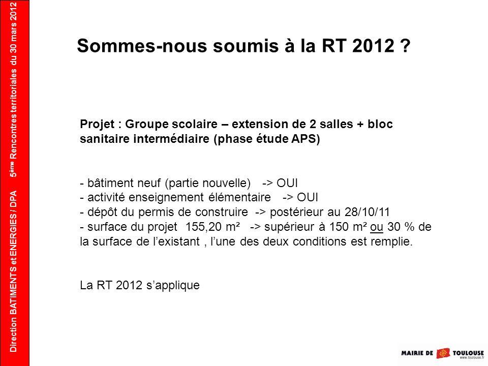Direction BATIMENTS et ENERGIES / DPA 5 ème Rencontres territoriales du 30 mars 2012 Sommes-nous soumis à la RT 2012 ? Projet : Groupe scolaire – exte