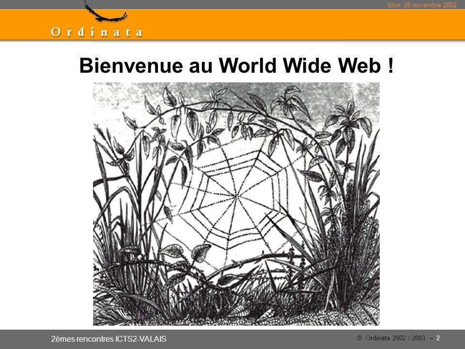 Sion, 20 novembre 2002 2èmes rencontres ICTS2-VALAIS © Ordinata 2002 / 2003 – 2 Bienvenue au World Wide Web !