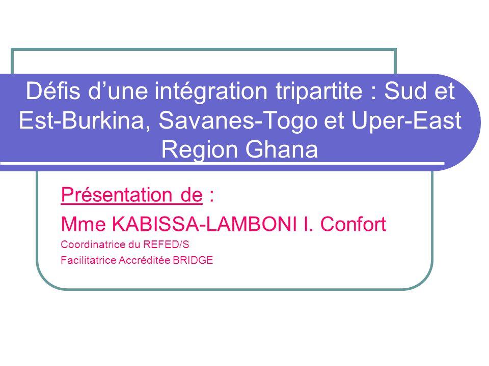 Défis dune intégration tripartite : Sud et Est-Burkina, Savanes-Togo et Uper-East Region Ghana Présentation de : Mme KABISSA-LAMBONI I.