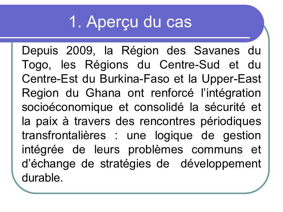 1. Aperçu du cas Depuis 2009, la Région des Savanes du Togo, les Régions du Centre-Sud et du Centre-Est du Burkina-Faso et la Upper-East Region du Gha