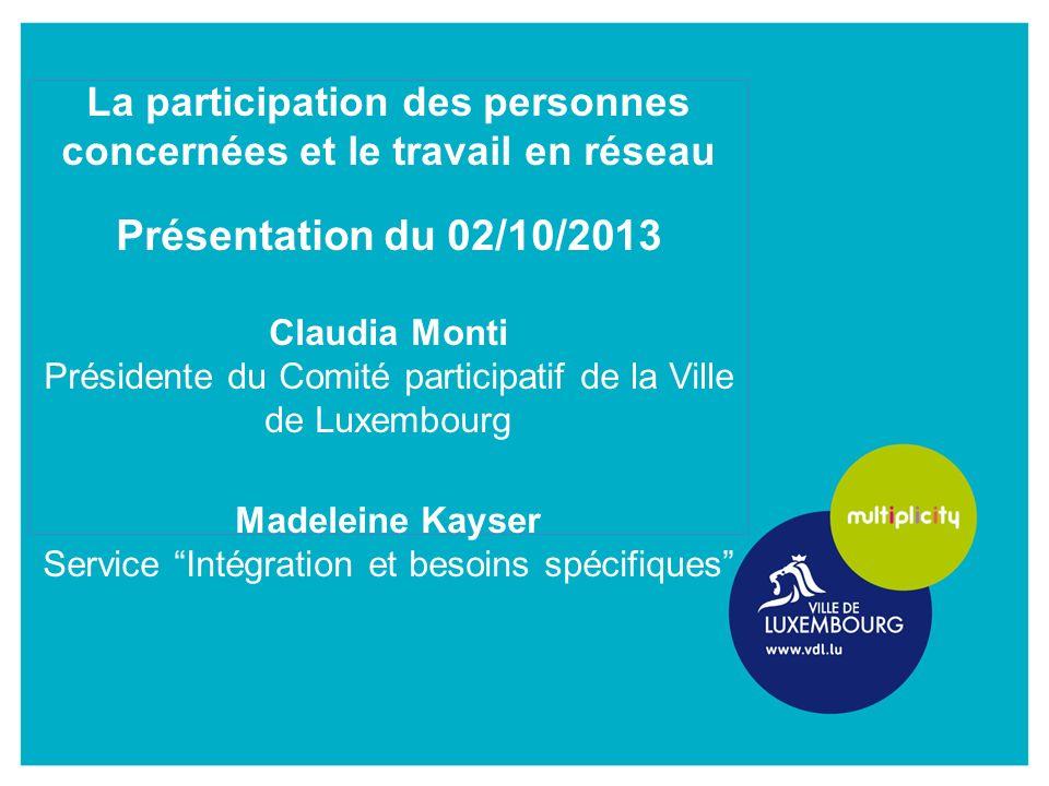 La participation des personnes concernées et le travail en réseau Présentation du 02/10/2013 Claudia Monti Présidente du Comité participatif de la Ville de Luxembourg Madeleine Kayser Service Intégration et besoins spécifiques