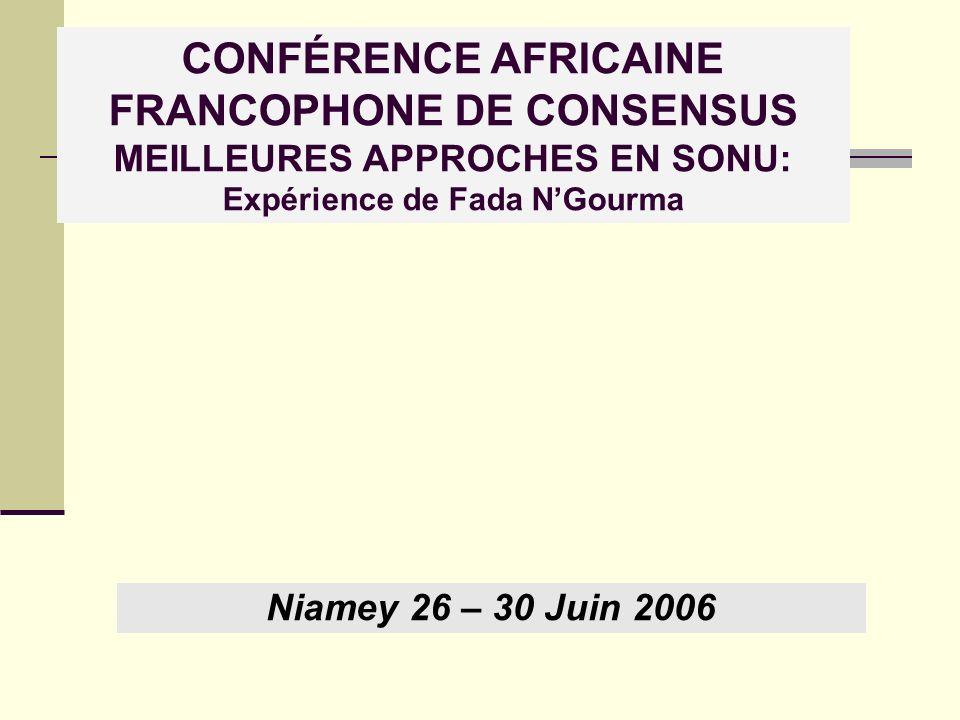 CONFÉRENCE AFRICAINE FRANCOPHONE DE CONSENSUS MEILLEURES APPROCHES EN SONU: Expérience de Fada NGourma Niamey 26 – 30 Juin 2006
