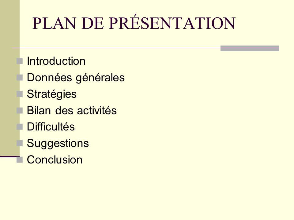 PLAN DE PRÉSENTATION Introduction Données générales Stratégies Bilan des activités Difficultés Suggestions Conclusion