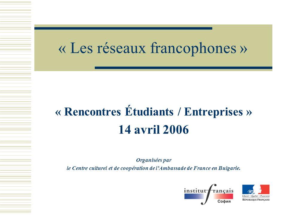 « Les réseaux francophones » « Rencontres Étudiants / Entreprises » 14 avril 2006 Organisées par le Centre culturel et de coopération de lAmbassade de France en Bulgarie.