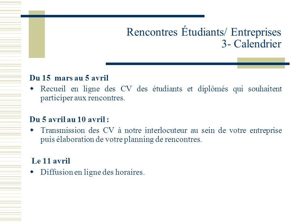 Rencontres Étudiants/ Entreprises 3- Calendrier Du 15 mars au 5 avril Recueil en ligne des CV des étudiants et diplômés qui souhaitent participer aux rencontres.
