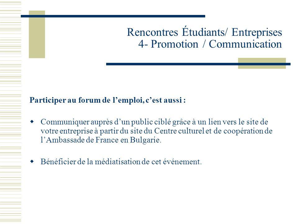 Rencontres Étudiants/ Entreprises 4- Promotion / Communication Participer au forum de lemploi, cest aussi : Communiquer auprès dun public ciblé grâce à un lien vers le site de votre entreprise à partir du site du Centre culturel et de coopération de lAmbassade de France en Bulgarie.
