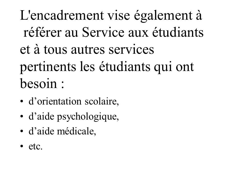 L encadrement vise également à référer au Service aux étudiants et à tous autres services pertinents les étudiants qui ont besoin : dorientation scolaire, daide psychologique, daide médicale, etc.