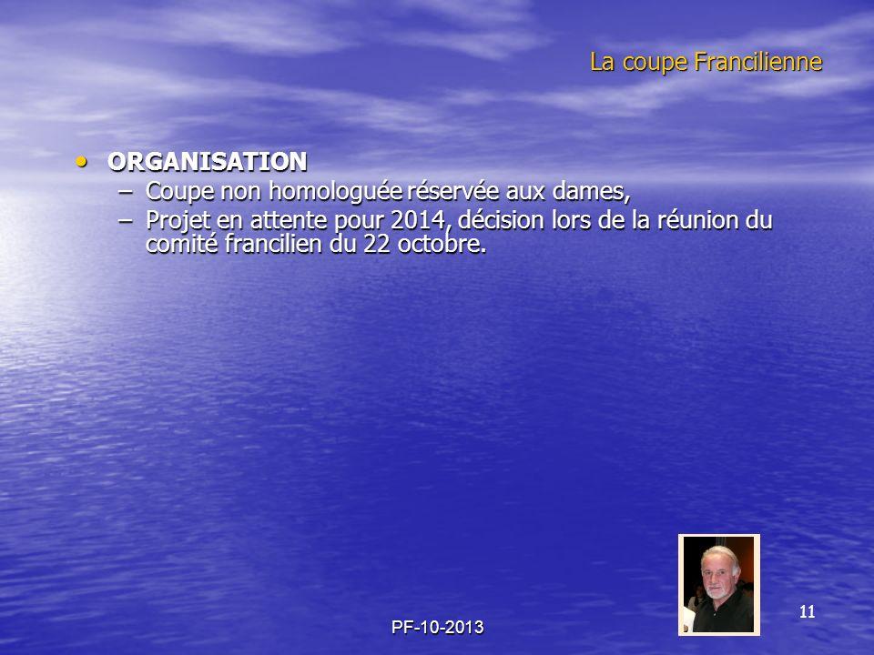 PF-10-2013 La coupe Francilienne ORGANISATION ORGANISATION –Coupe non homologuée réservée aux dames, –Projet en attente pour 2014, décision lors de la