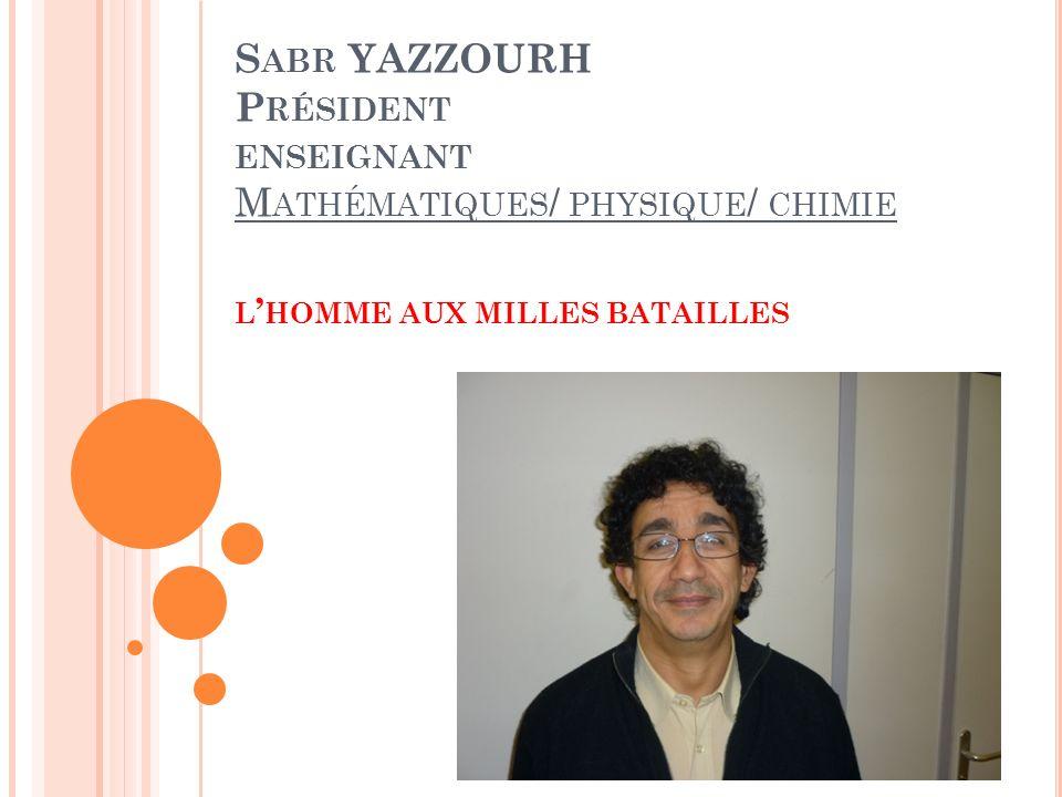 S ABR YAZZOURH P RÉSIDENT ENSEIGNANT M ATHÉMATIQUES / PHYSIQUE / CHIMIE L HOMME AUX MILLES BATAILLES