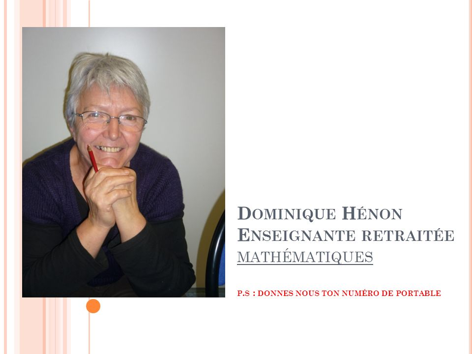 D OMINIQUE H ÉNON E NSEIGNANTE RETRAITÉE MATHÉMATIQUES P. S : DONNES NOUS TON NUMÉRO DE PORTABLE