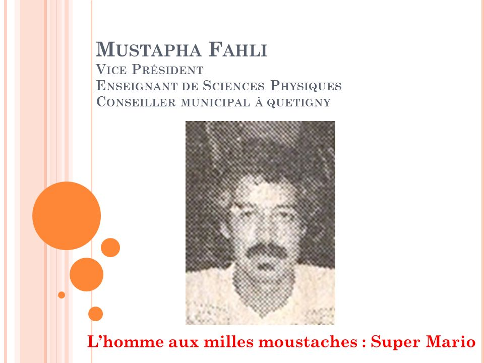 M USTAPHA F AHLI V ICE P RÉSIDENT E NSEIGNANT DE S CIENCES P HYSIQUES C ONSEILLER MUNICIPAL À QUETIGNY Lhomme aux milles moustaches : Super Mario