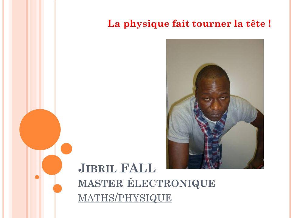 J IBRIL FALL MASTER ÉLECTRONIQUE MATHS / PHYSIQUE La physique fait tourner la tête !