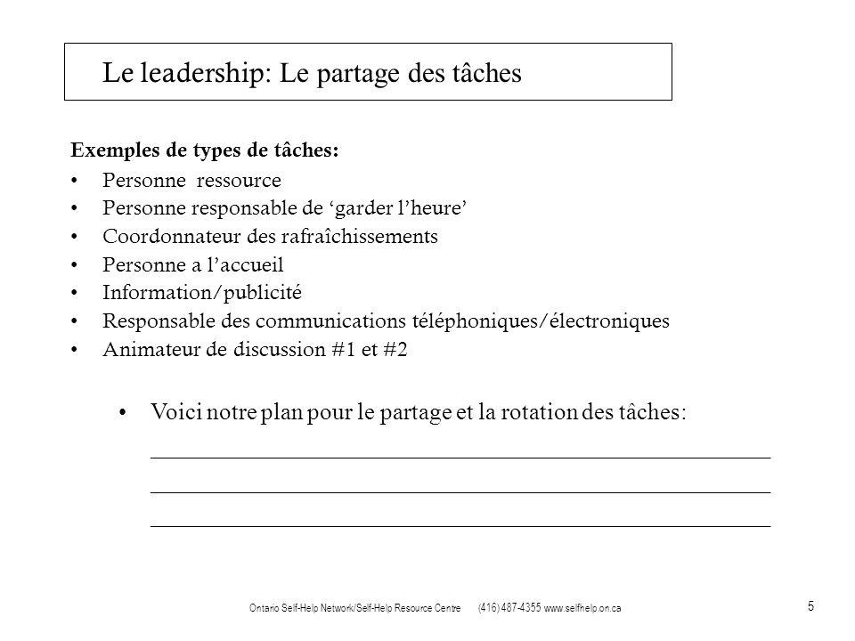 5 Ontario Self-Help Network/Self-Help Resource Centre (416) 487-4355 www.selfhelp.on.ca Le leadership: Le partage des tâches Exemples de types de tâches: Personne ressource Personne responsable de garder lheure Coordonnateur des rafraîchissements Personne a laccueil Information/publicité Responsable des communications téléphoniques/électroniques Animateur de discussion #1 et #2 Voici notre plan pour le partage et la rotation des tâches: ____________________________________________________