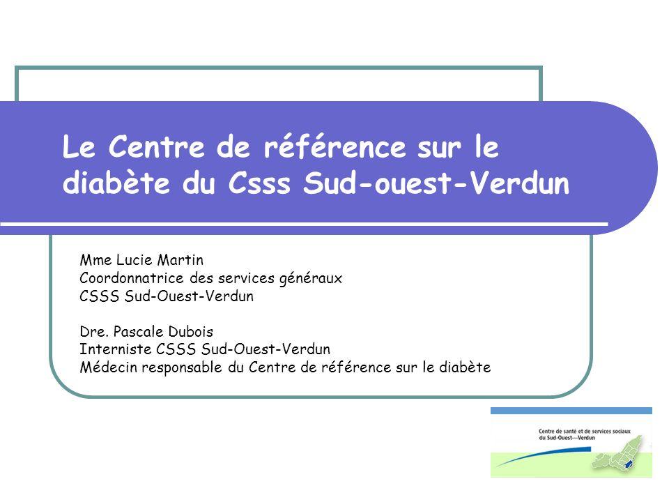 Le Centre de référence sur le diabète du Csss Sud-ouest-Verdun Mme Lucie Martin Coordonnatrice des services généraux CSSS Sud-Ouest-Verdun Dre. Pascal