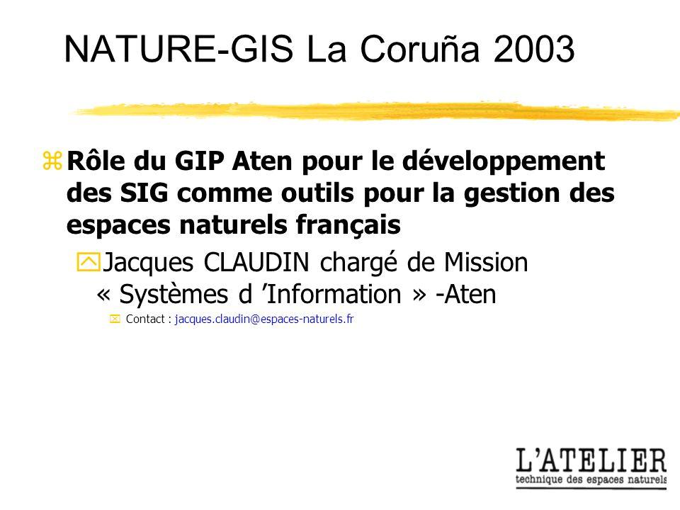 NATURE-GIS La Coruña 2003 zRôle du GIP Aten pour le développement des SIG comme outils pour la gestion des espaces naturels français yJacques CLAUDIN chargé de Mission « Systèmes d Information » -Aten xContact : jacques.claudin@espaces-naturels.fr