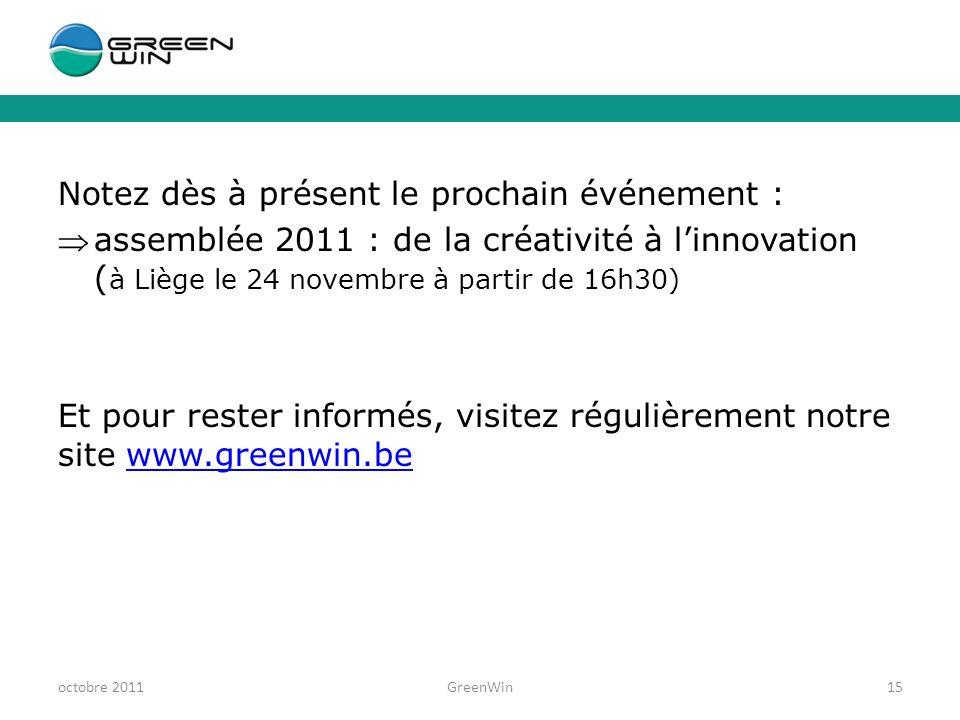 Notez dès à présent le prochain événement : assemblée 2011 : de la créativité à linnovation ( à Liège le 24 novembre à partir de 16h30) Et pour rester informés, visitez régulièrement notre site www.greenwin.bewww.greenwin.be octobre 2011GreenWin15