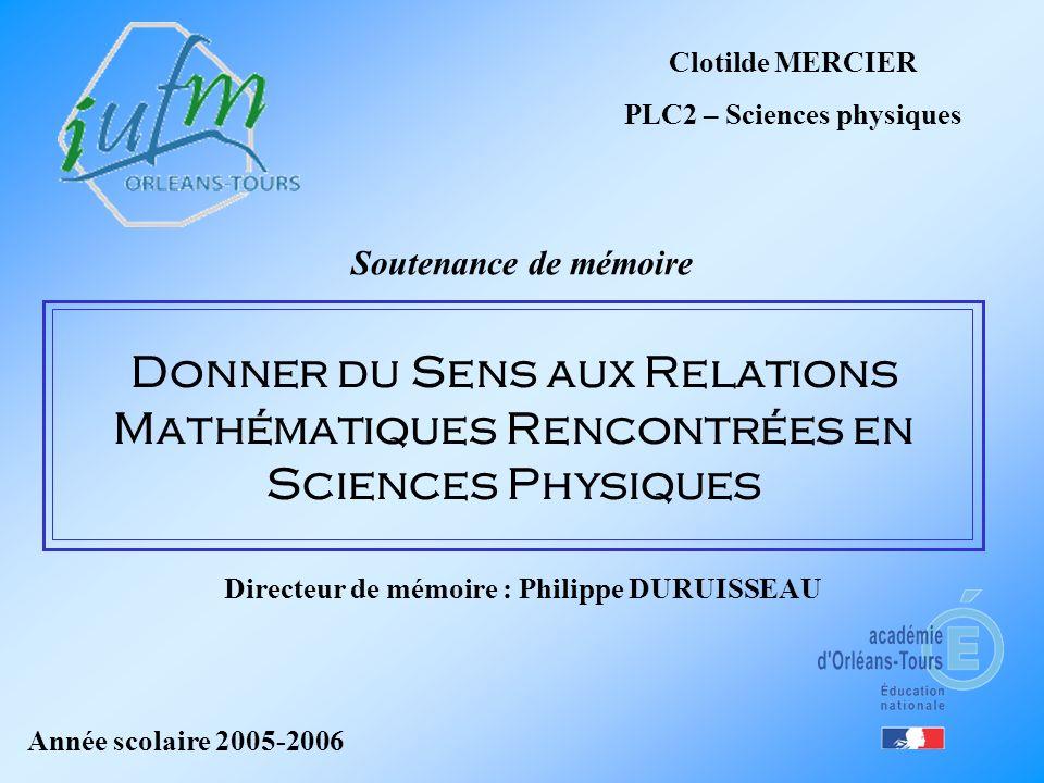 Clotilde MERCIER PLC2 – Sciences physiques Soutenance de mémoire Donner du Sens aux Relations Mathématiques Rencontrées en Sciences Physiques Année sc