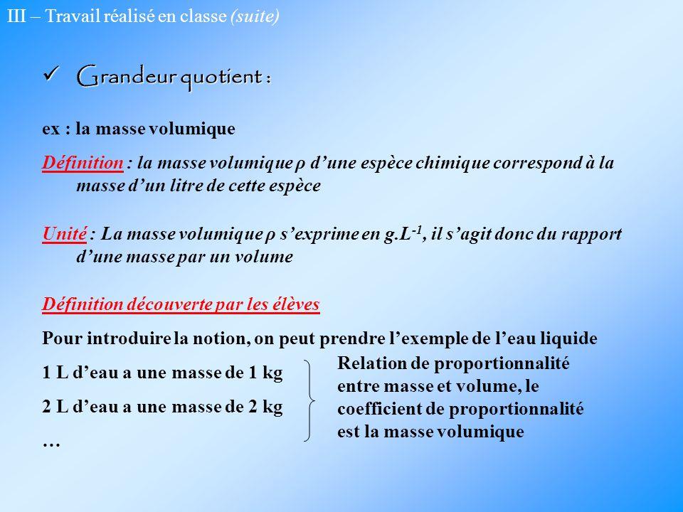 III – Travail réalisé en classe (suite) Grandeur quotient : Grandeur quotient : ex : la masse volumique Définition : la masse volumique ρ dune espèce