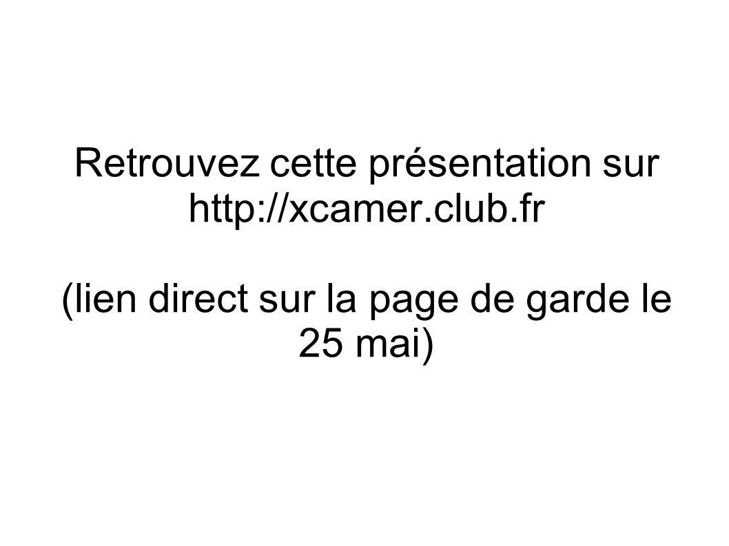 Retrouvez cette présentation sur http://xcamer.club.fr (lien direct sur la page de garde le 25 mai)