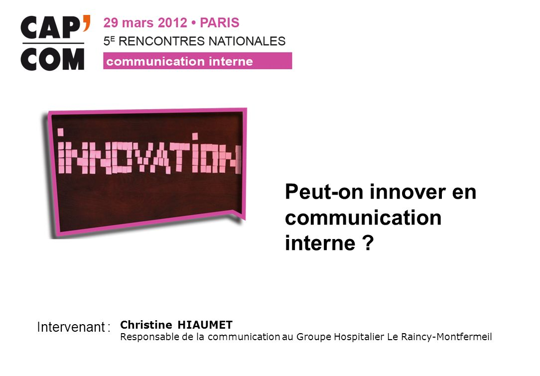 Intervenant : Peut-on innover en communication interne ? Christine HIAUMET Responsable de la communication au Groupe Hospitalier Le Raincy-Montfermeil