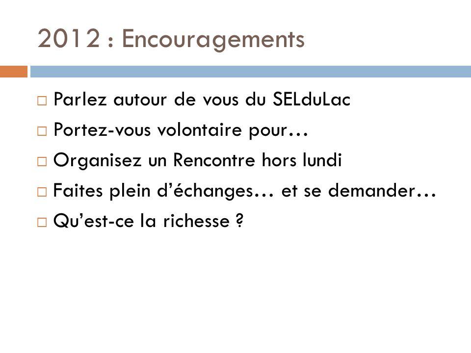 2012 : Encouragements Parlez autour de vous du SELduLac Portez-vous volontaire pour… Organisez un Rencontre hors lundi Faites plein déchanges… et se demander… Quest-ce la richesse