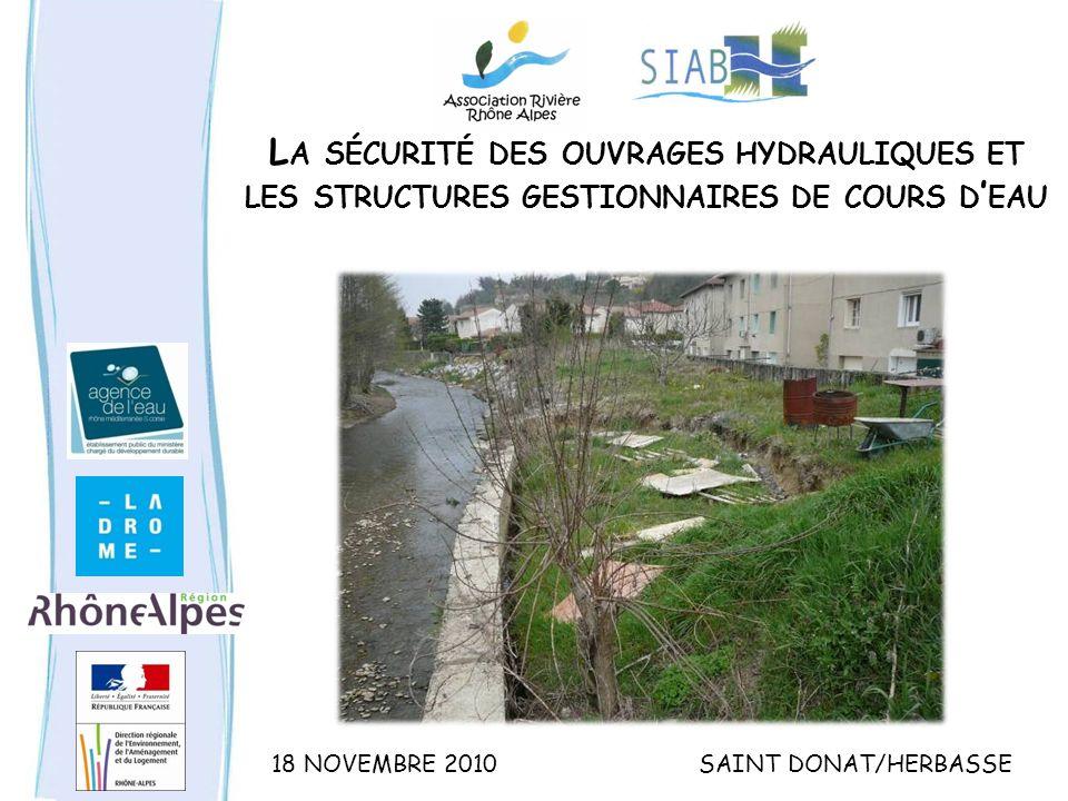 L A SÉCURITÉ DES OUVRAGES HYDRAULIQUES ET LES STRUCTURES GESTIONNAIRES DE COURS D EAU 18 NOVEMBRE 2010SAINT DONAT/HERBASSE