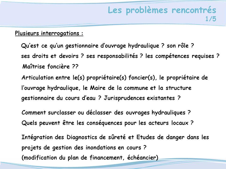 Les problèmes rencontrés 1/5 Plusieurs interrogations : Quest ce quun gestionnaire douvrage hydraulique ? son rôle ? ses droits et devoirs ? ses respo