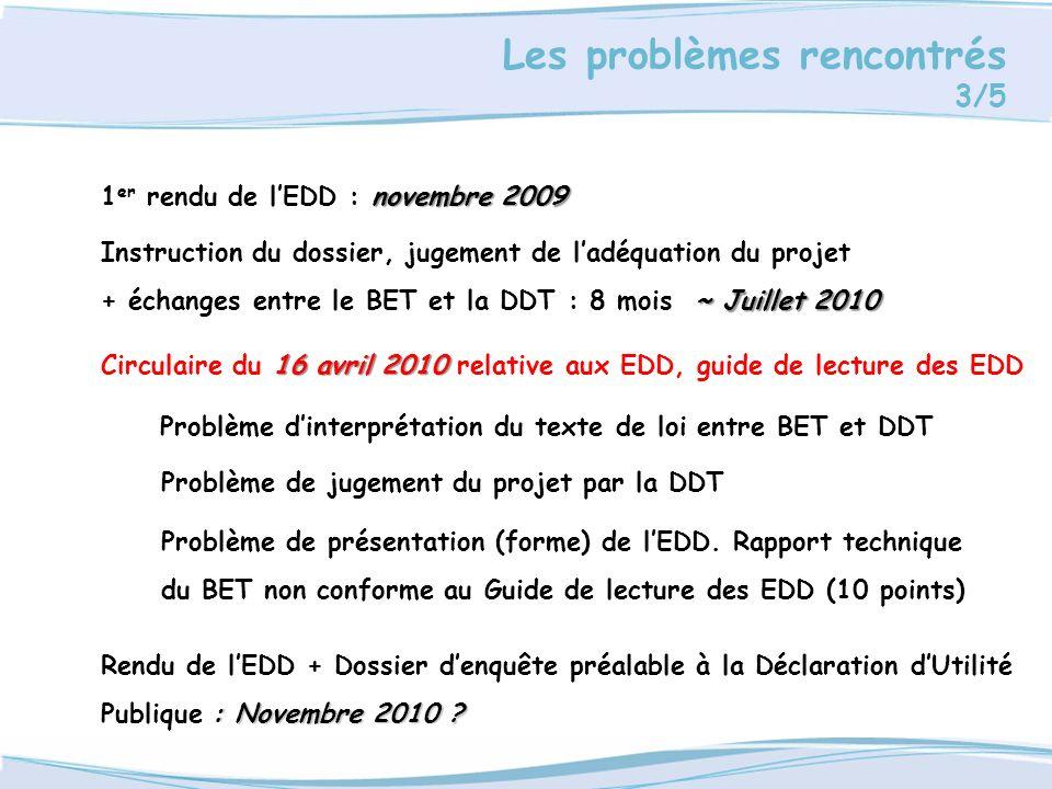 Les problèmes rencontrés 3/5 novembre 2009 1 er rendu de lEDD : novembre 2009 Instruction du dossier, jugement de ladéquation du projet ~ Juillet 2010