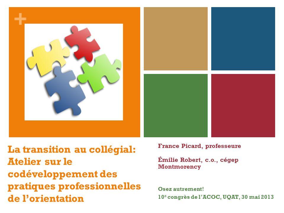 + La transition au collégial: Atelier sur le codéveloppement des pratiques professionnelles de lorientation France Picard, professeure Émilie Robert,