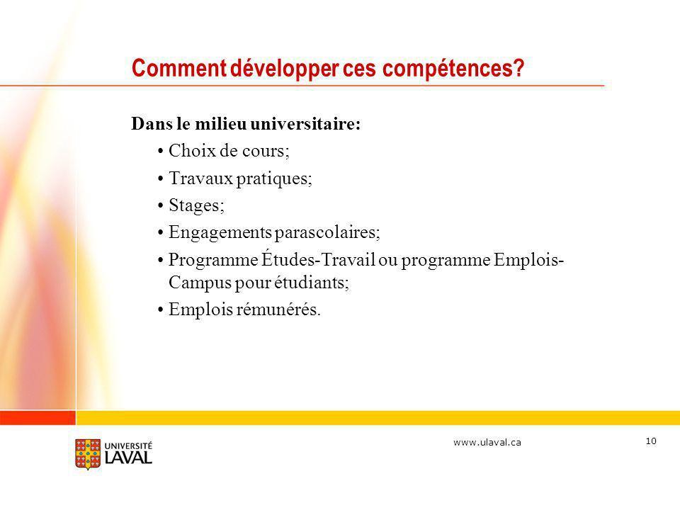 www.ulaval.ca 10 Comment développer ces compétences? Dans le milieu universitaire: Choix de cours; Travaux pratiques; Stages; Engagements parascolaire