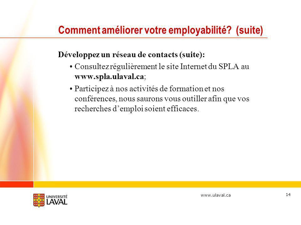 www.ulaval.ca 14 Comment améliorer votre employabilité? (suite) Développez un réseau de contacts (suite): Consultez régulièrement le site Internet du