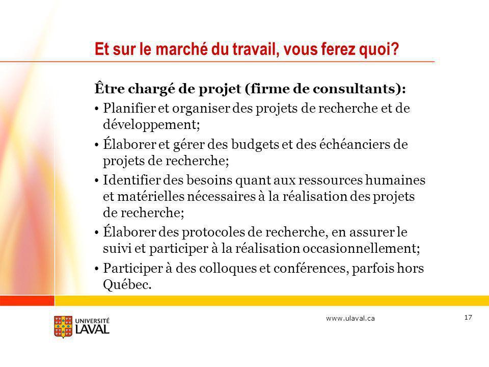 www.ulaval.ca 17 Et sur le marché du travail, vous ferez quoi? Être chargé de projet (firme de consultants): Planifier et organiser des projets de rec