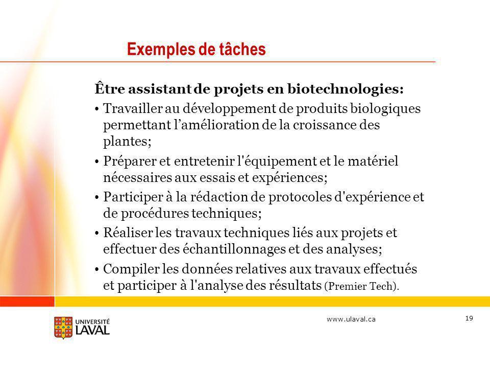 www.ulaval.ca 19 Exemples de tâches Être assistant de projets en biotechnologies: Travailler au développement de produits biologiques permettant lamél