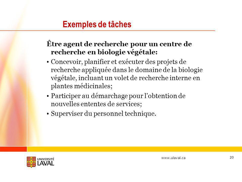 www.ulaval.ca 20 Exemples de tâches Être agent de recherche pour un centre de recherche en biologie végétale: Concevoir, planifier et exécuter des pro