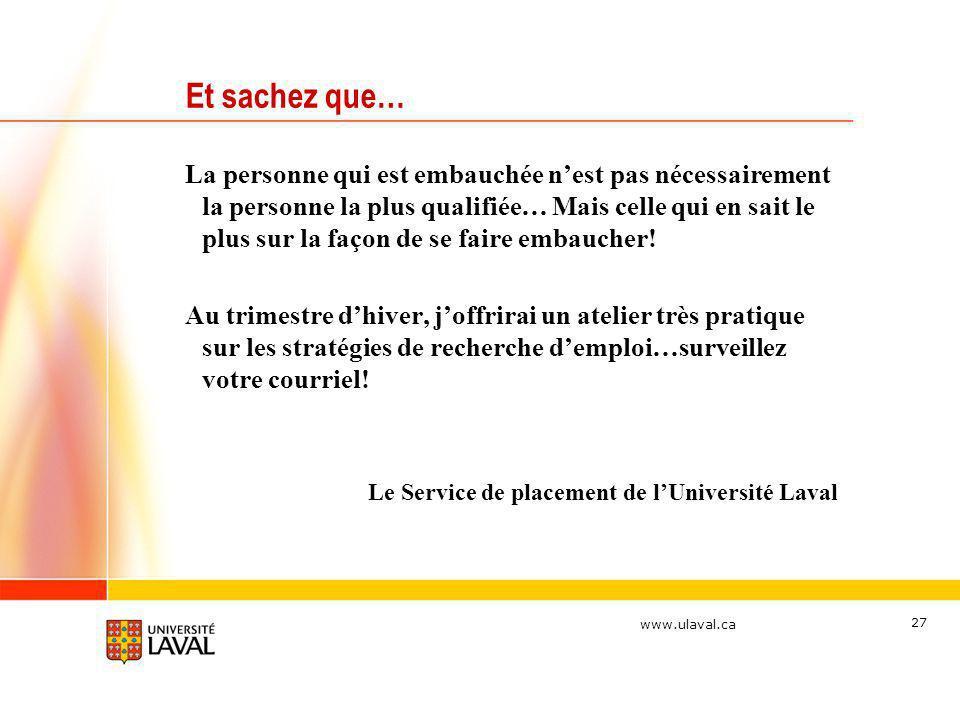www.ulaval.ca 27 Et sachez que… La personne qui est embauchée nest pas nécessairement la personne la plus qualifiée… Mais celle qui en sait le plus su