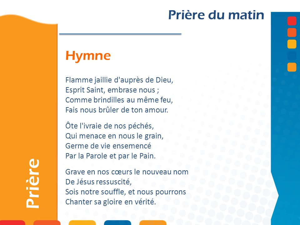 Hymne Prière Prière du matin Flamme jaillie d'auprès de Dieu, Esprit Saint, embrase nous ; Comme brindilles au même feu, Fais nous brûler de ton amour