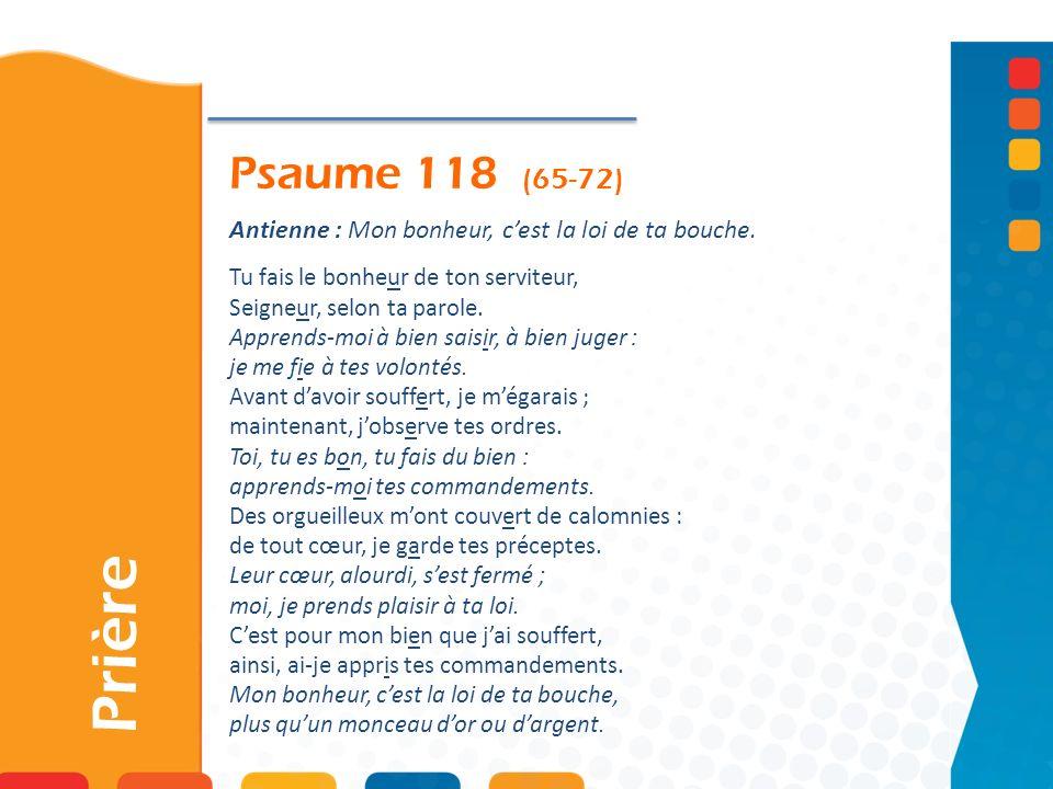 Psaume 118 (65-72) Prière Antienne : Mon bonheur, cest la loi de ta bouche. Tu fais le bonheur de ton serviteur, Seigneur, selon ta parole. Apprends-m