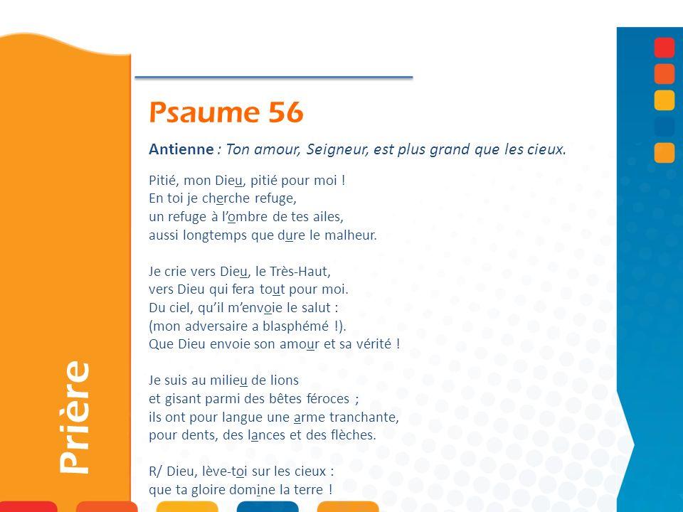 Psaume 56 Prière Antienne : Ton amour, Seigneur, est plus grand que les cieux. Pitié, mon Dieu, pitié pour moi ! En toi je cherche refuge, un refuge à