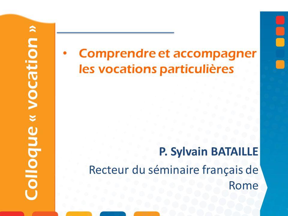 Comprendre et accompagner les vocations particulières Colloque « vocation » P. Sylvain BATAILLE Recteur du séminaire français de Rome