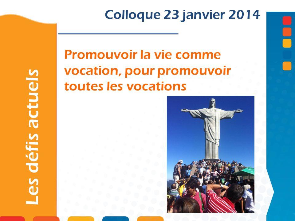 Promouvoir la vie comme vocation, pour promouvoir toutes les vocations Les défis actuels Colloque 23 janvier 2014