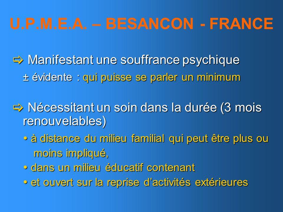 U.P.M.E.A. – BESANCON - FRANCE Manifestant une souffrance psychique Manifestant une souffrance psychique ± évidente : qui puisse se parler un minimum