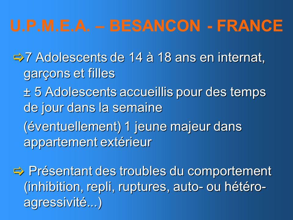 U.P.M.E.A. – BESANCON - FRANCE 7 Adolescents de 14 à 18 ans en internat, garçons et filles 7 Adolescents de 14 à 18 ans en internat, garçons et filles